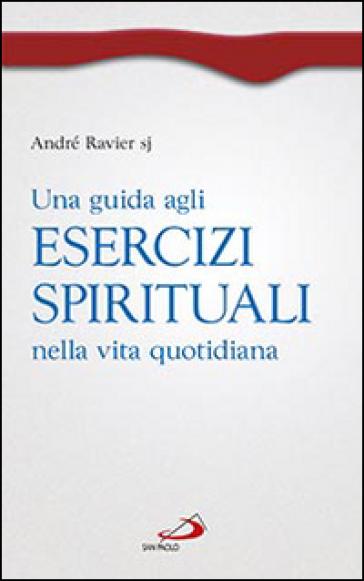 Una guida agli esercizi spirituali nella vita quotidiana - André Ravier |