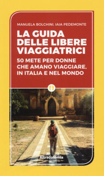 La guida delle libere viaggiatrici. 50 mete per donne che amano viaggiare, in Italia e nel mondo - Manuela Biolchini | Ericsfund.org