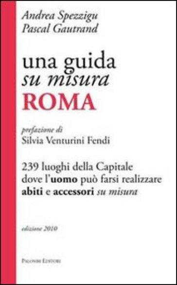 Una guida su misura, Roma. 239 luoghi della capitale dove l'uomo può farsi realizzare abiti e accessori su misura - Andrea Spezzigu |
