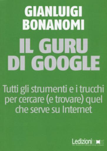Il guru di Google. Tutti gli strumenti e i trucchi per cercare (e trovare) quel che serve su Internet - Gianluigi Bonanomi pdf epub