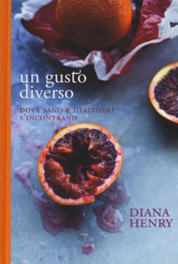 Un gusto diverso. Dove sano e delizioso s'incontrano - Diana Henry   Rochesterscifianimecon.com