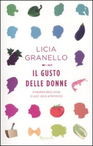 Il gusto delle donne. Il mestiere della tavola in venti storie al femminile - Licia Granello |