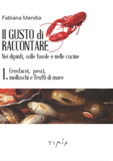 Il gusto di raccontare nei dipinti, sulle tavole e nelle cucine. 1: Crostacei, pesci, molluschi e frutti di mare - F. Mendia  