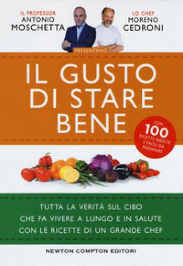 Il gusto di stare bene. Tutta la verità sul cibo che fa vivere a lungo e in salute con le ricette di un grande chef - Antonio Moschetta |