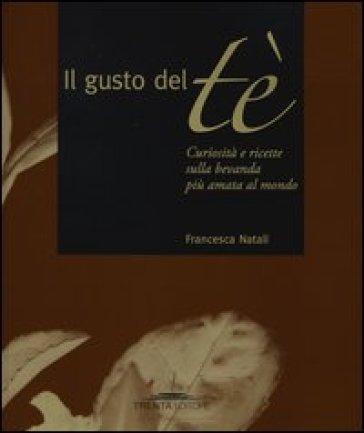 Il gusto del tè. Curiosità e ricette sulla bevanda più amata al mondo - Francesca Natali |