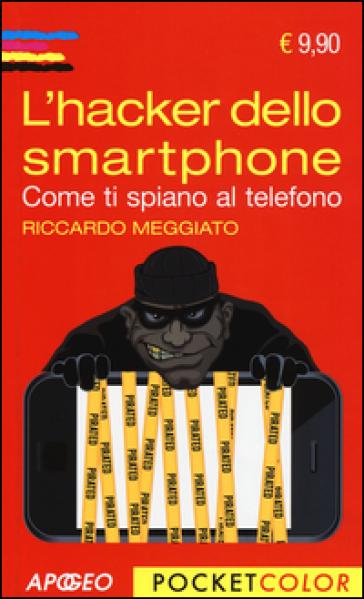 L'hacker dello smartphone. Come ti spiano al telefono - Riccardo Meggiato | Thecosgala.com