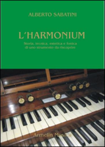 L'harmonium. Storia, tecnica, estetica e fonica di uno strumento da riscoprire - Alberto Sabatini | Rochesterscifianimecon.com