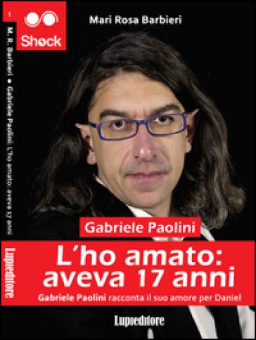 L'ho amato. Aveva 17 anni. Gabriele Paolini racconta il suo amore per Daniel - Mari Rosa Barbieri | Kritjur.org