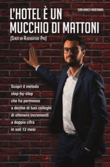 L'hotel è un mucchio di mattoni (senza un albergatore pro) - Gian Marco Montanari |