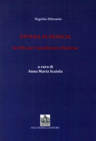 Un'idea di Francia. Scritti per Gianfranco Rubino - A. M. Scaiola |