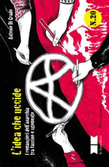 L'idea che uccide. I romanzieri dell'anarchia tra fascino e sgomento - Antonio Di Grado |