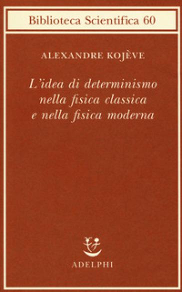 L'idea di determinismo nella fisica classica e nella fisica moderna - Alexandre Kojève |