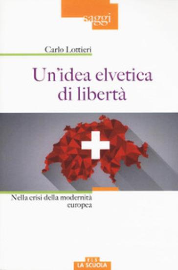 Un'idea elvetica di libertà. Nella crisi dell'Europa - Carlo Lottieri  