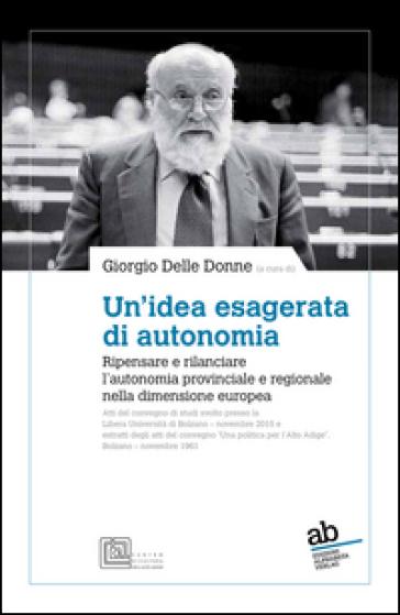 Un'idea esagerata di autonomia. Ripensare e rilanciare l'autonomia provinciale e regionale nella dimensione europea - G. Delle Donne | Kritjur.org