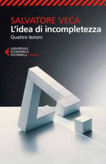 L'idea di incompletezza. Quattro lezioni - Salvatore Veca |