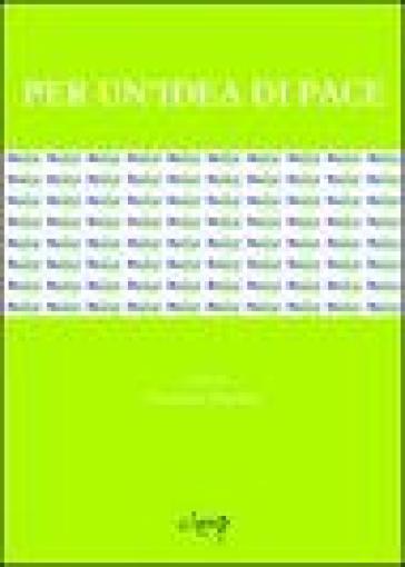 Per un'idea di pace. Atti del Convegno internazionale (Udine, 13-14 aprile 2005) - F. Pistolato | Kritjur.org