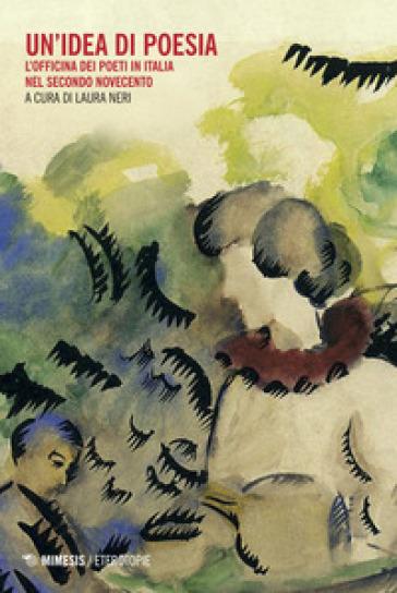 Un'idea di poesia. L'officina dei poeti in Italia nel secondo Novecento - Laura Neri |