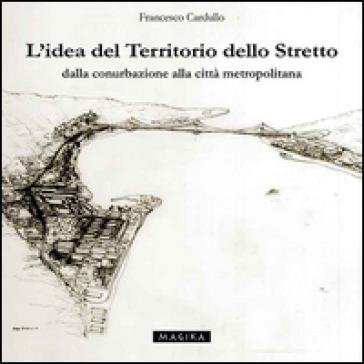 L'idea del territorio dello Stretto. Dalla conurbazione alla città metropolitana - Francesco Cardullo  