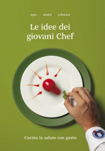 Le idee dei giovani chef. Cucina la salute con gusto