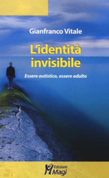L'identità invisibile. Essere autistico, essere adulto - Gianfranco Vitale | Thecosgala.com
