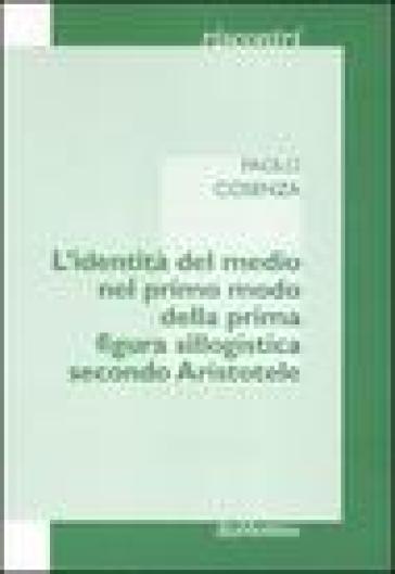 L'identità del medio nel primo modo della prima figura sillogistica secondo Aristotele - Paolo Cosenza  