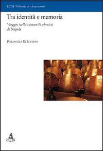 Tra identità e memoria. Viaggio nella comunità ebraica di Napoli - Pierangela Di Lucchio |