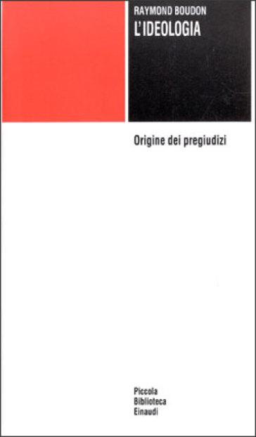 L'ideologia. Origine dei pregiudizi - Raymond Boudon |