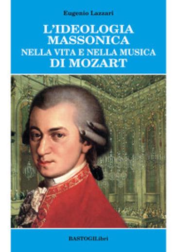 L'ideologia massonica nella vita e nella musica di Mozart - Eugenio Lazzari | Thecosgala.com