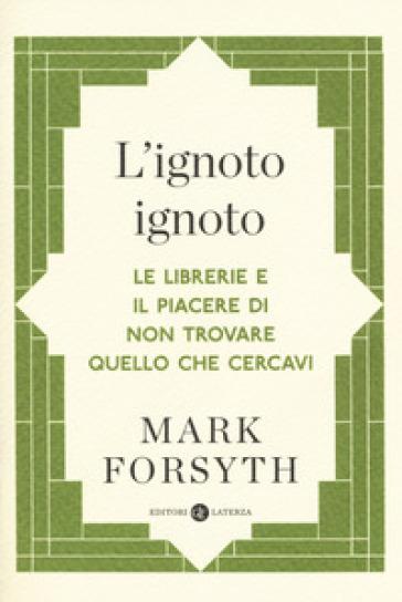 L'ignoto ignoto. Le librerie e il piacere di non trovare quello che cercavi - Mark Forsyth | Thecosgala.com