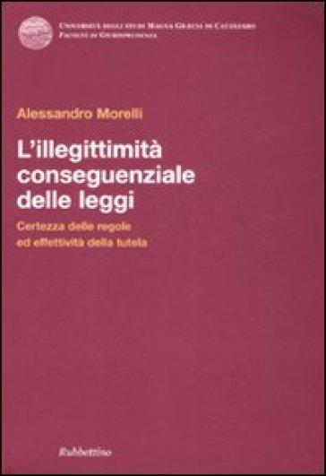 L'illegittimità conseguenziale delle leggi. Certezza delle regole ed effettiva tutela - Alessandro Morelli   Rochesterscifianimecon.com