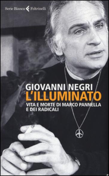 L'illuminato. Vita e morte di Marco Pannella e dei radicali - Giovanni Negri  
