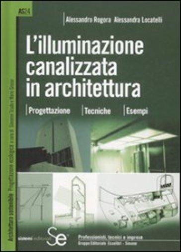 L'illuminazione canalizzata in architettura. Progettazione, tecniche, esempi. - Alessandro Rogora |