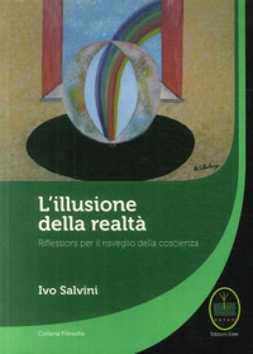L'illusione della realtà. Riflessioni per il risveglio della conoscenza - Ivo Salvini | Jonathanterrington.com