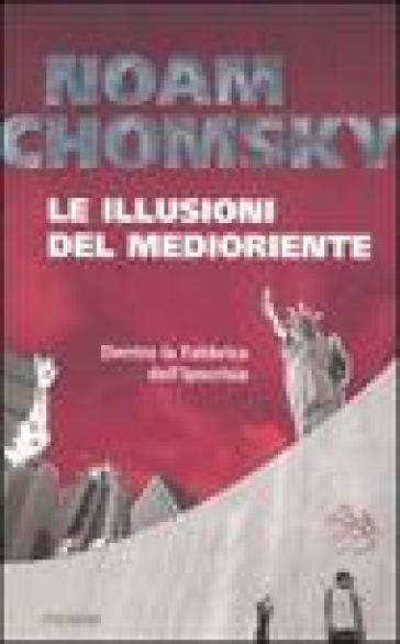 Le illusioni del Medioriente. Dentro la fabbrica dell'ipocrisia - Noam Chomsky |