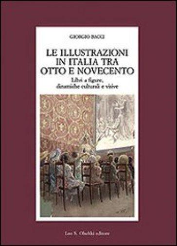 Le illustrazioni in Italia tra Otto e Novecento. Libri a figure, dinamiche culturali e visive - Giorgio Bacci |