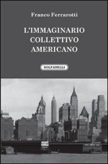 L'immaginario collettivo americano - Franco Ferrarotti |