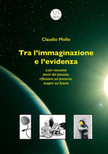 Tra l'immaginazione e l'evidenza. LuLe racconta storie del passato, riflessioni sul presente, auspici sul futuro - Claudio Mollo |