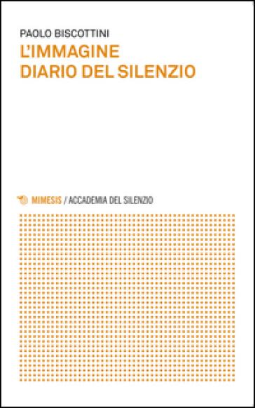 L'immagine. Diario del silenzio - Paolo Biscottini | Rochesterscifianimecon.com