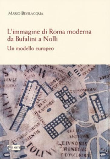 L'immagine di Roma moderna. Da Bufalini a Nolli. Un modello europeo - Mario Bevilacqua | Thecosgala.com