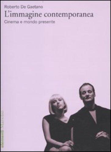 L'immagine contemporanea. Cinema e mondo presente - Roberto De Gaetano | Jonathanterrington.com