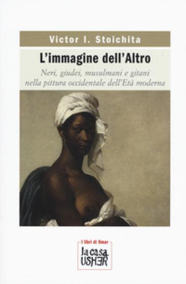L'immagine dell'altro. Neri, giudei, musulmani e gitani nella pittura occidentale dell'età moderna - Victor I. Stoichita |