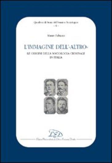 L'immagine dell'altro. Le origini della sociologia criminale in Italia - Mauro Antonio Fabiano |