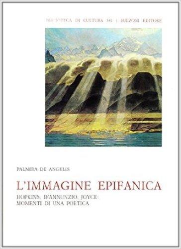 L'immagine epifanica. Hopkins, D'Annunzio, Joyce: momenti di una poetica - Palmira De Angelis |