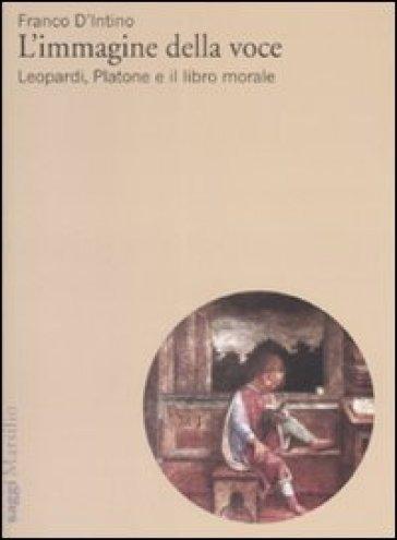 L'immagine della voce. Leopardi, Platone e il libro morale - Franco D'Intino |
