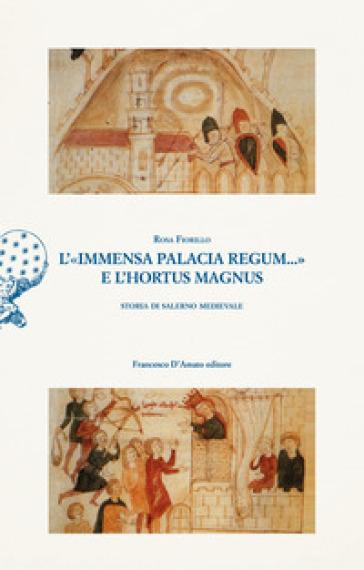 L'«immensa palacia regum...» e l'hortus magnus. Storia di Salerno Medievale - Rosa Fiorillo  