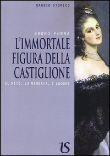 L'immortale figura della Castiglione. Il mito, la memoria, i luoghi - Bruno Penna | Rochesterscifianimecon.com