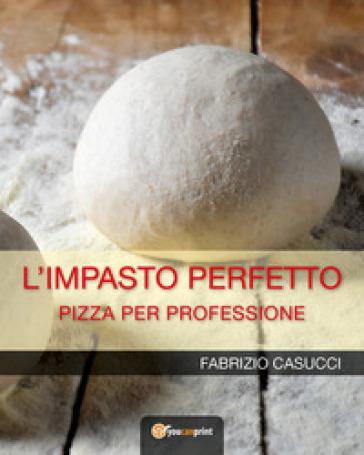 L'impasto perfetto. Pizza per professione - Fabrizio Casucci | Ericsfund.org