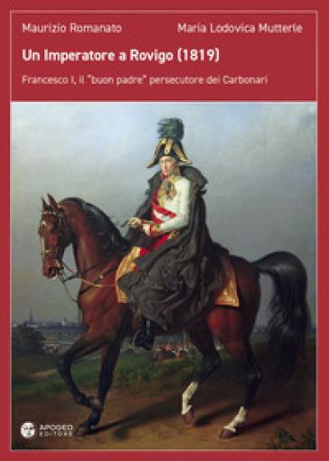 Un imperatore a Rovigo (1819). Francesco I, il «buon padre» persecutore dei Carbonari - Maurizio Romanato | Thecosgala.com