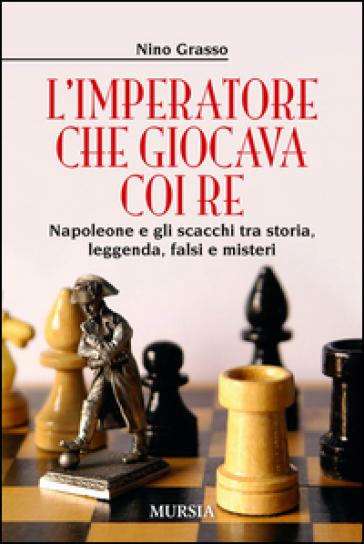 L'imperatore che giocava con i re. Napoleone e gli scacchi tra storia, leggenda, falsi e misteri - Nino Grasso  