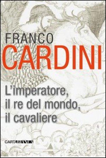 L'imperatore, il re del mondo, il cavaliere - Franco Cardini | Rochesterscifianimecon.com